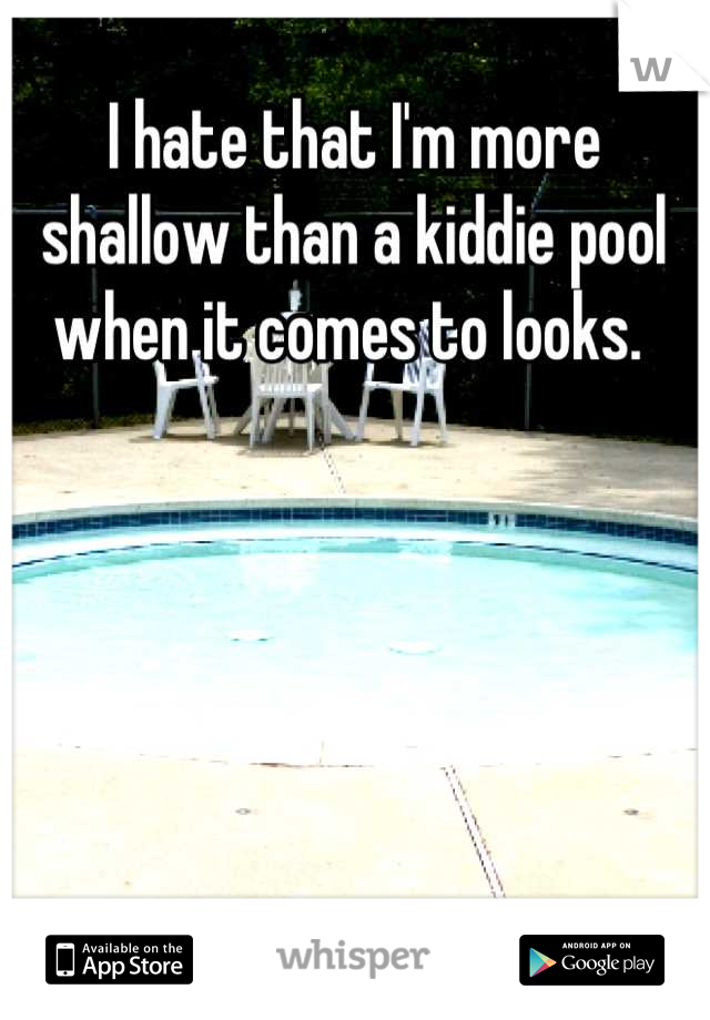 I hate that I'm more shallow than a kiddie pool when it comes to looks.