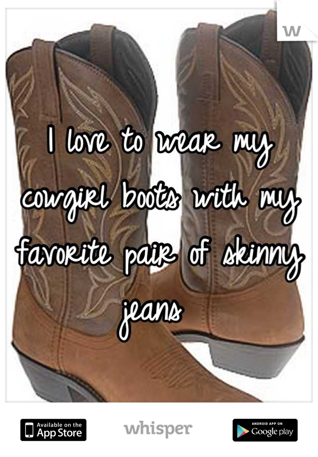 I love to wear my cowgirl boots with my favorite pair of skinny jeans