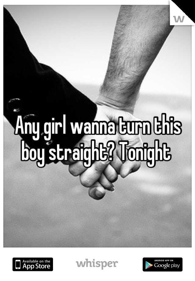 Any girl wanna turn this boy straight? Tonight
