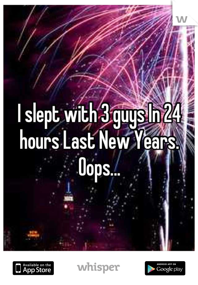 I slept with 3 guys In 24 hours Last New Years. Oops...