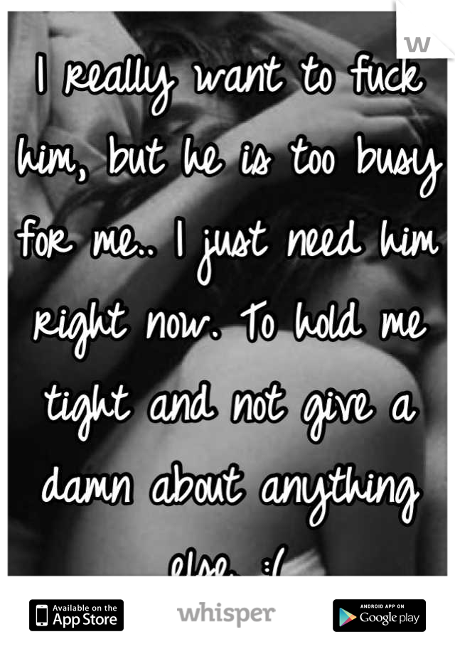 I really want to fuck him, but he is too busy for me.. I just need him right now. To hold me tight and not give a damn about anything else. :(