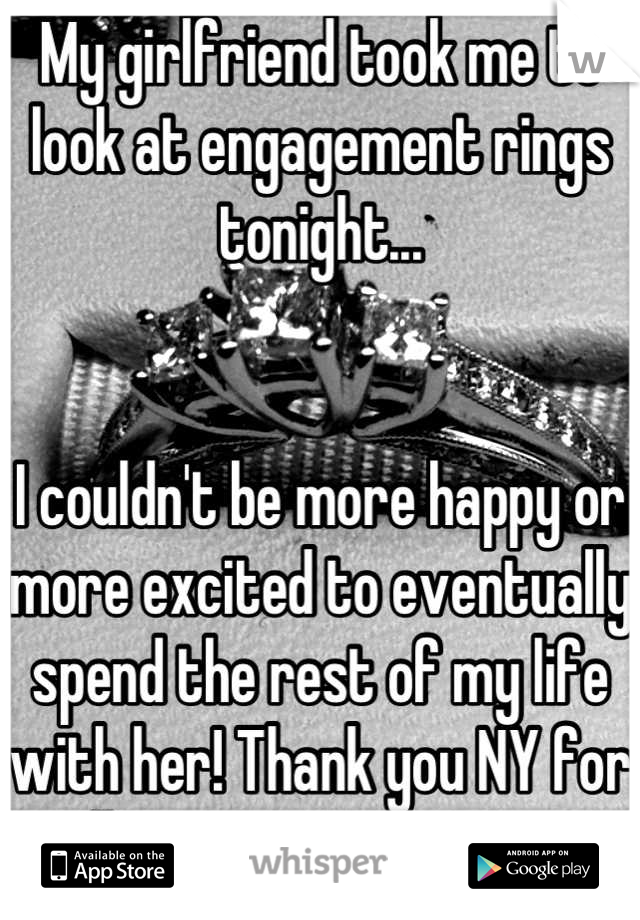 My girlfriend took me to look at engagement rings tonight...   I couldn't be more happy or more excited to eventually spend the rest of my life with her! Thank you NY for allowing gay marriage.