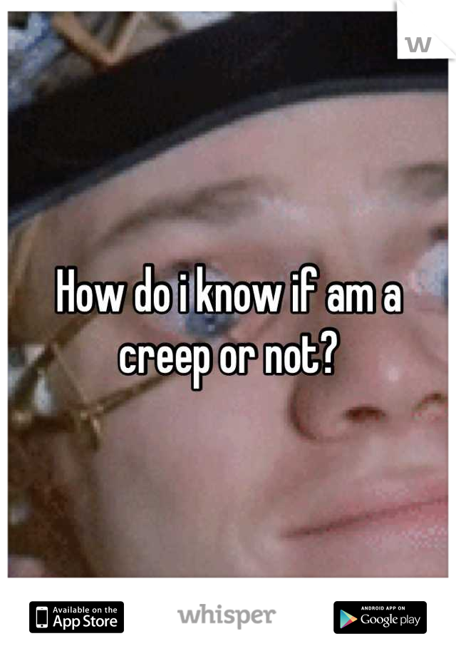 How do i know if am a creep or not?