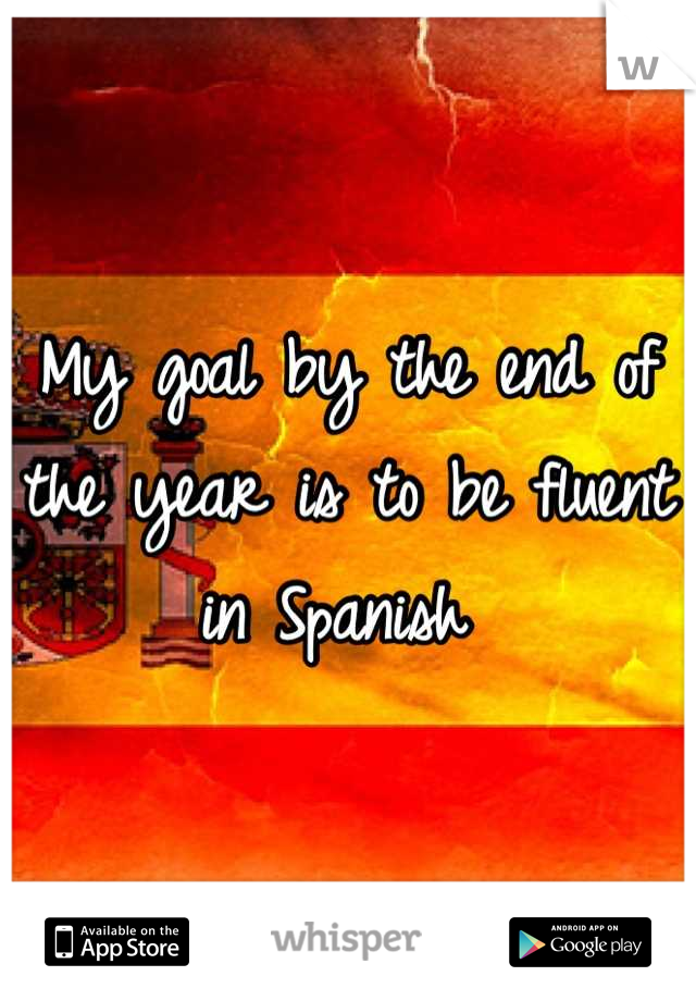 My goal by the end of the year is to be fluent in Spanish