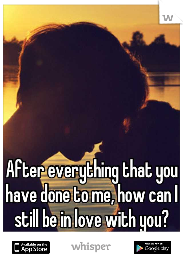 After everything that you have done to me, how can I still be in love with you?