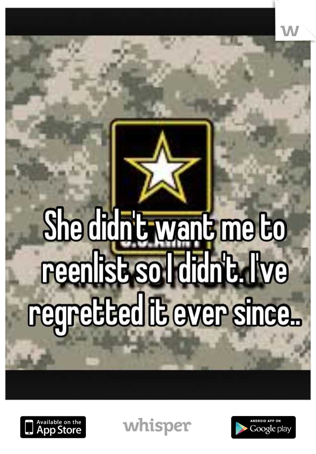 She didn't want me to reenlist so I didn't. I've regretted it ever since..
