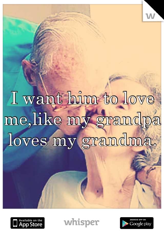 I want him to love me,like my grandpa loves my grandma.