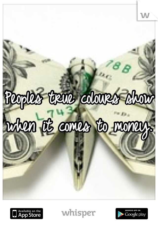 Peoples true colours show when it comes to money.