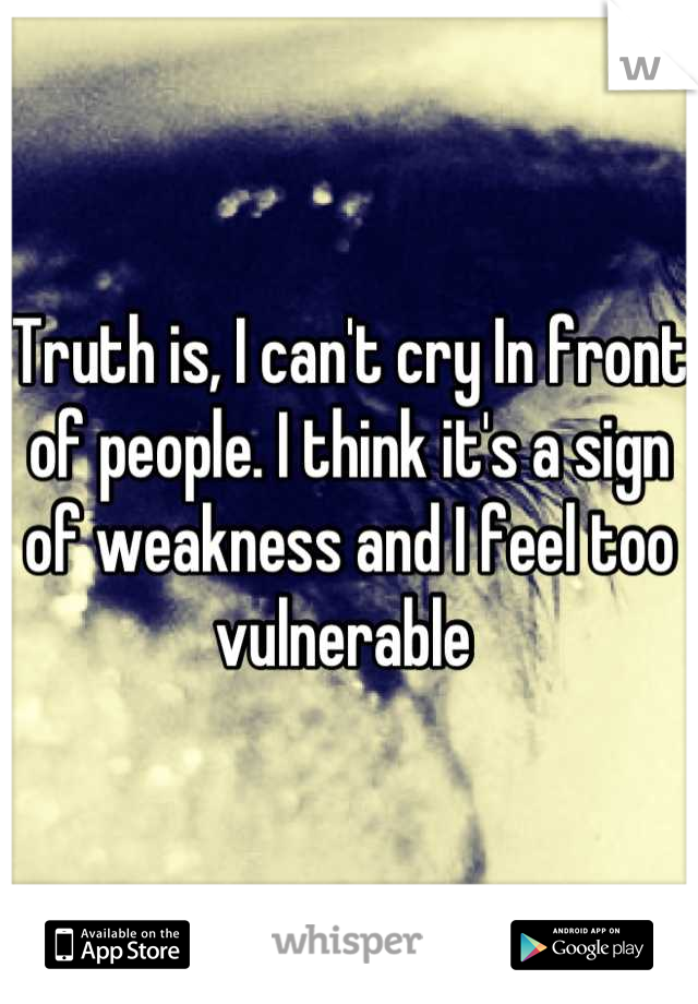Truth is, I can't cry In front of people. I think it's a sign of weakness and I feel too vulnerable
