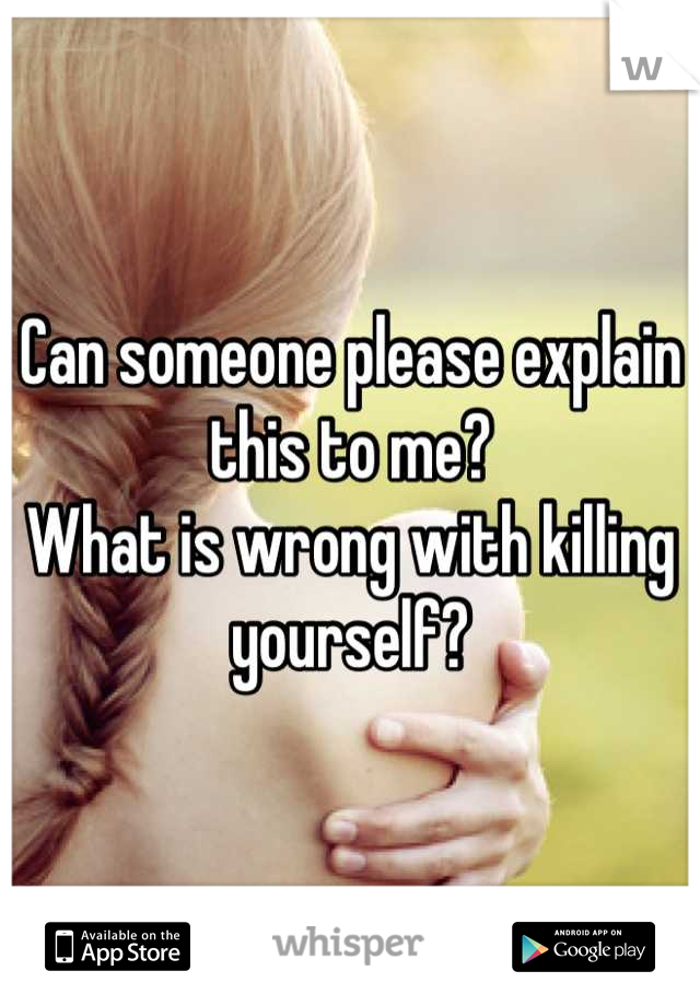 Can someone please explain this to me? What is wrong with killing yourself?