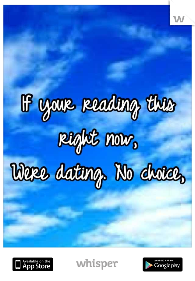 If your reading this right now, Were dating. No choice,