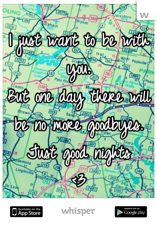 I just want to be with you. But one day there will be no more goodbyes. Just good nights  <3