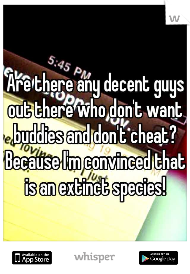 Are there any decent guys out there who don't want buddies and don't cheat? Because I'm convinced that is an extinct species!