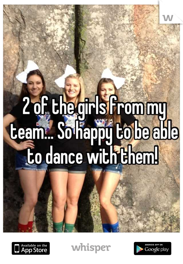 2 of the girls from my team... So happy to be able to dance with them!