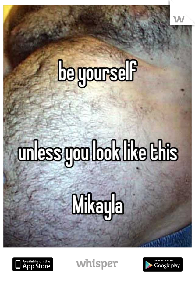 be yourself    unless you look like this   Mikayla
