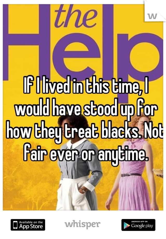 If I lived in this time, I would have stood up for how they treat blacks. Not fair ever or anytime.