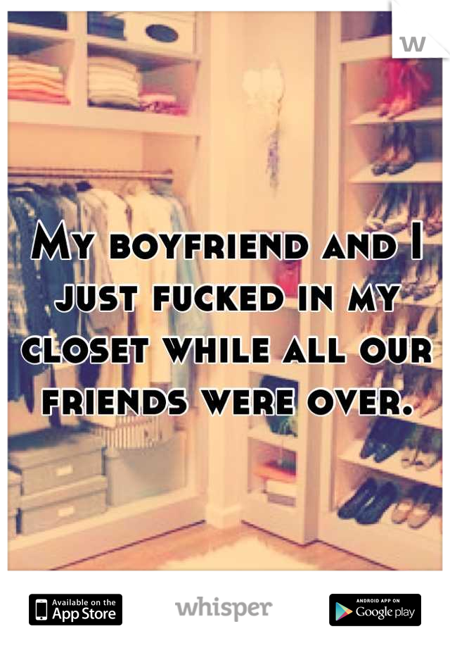 My boyfriend and I just fucked in my closet while all our friends were over.