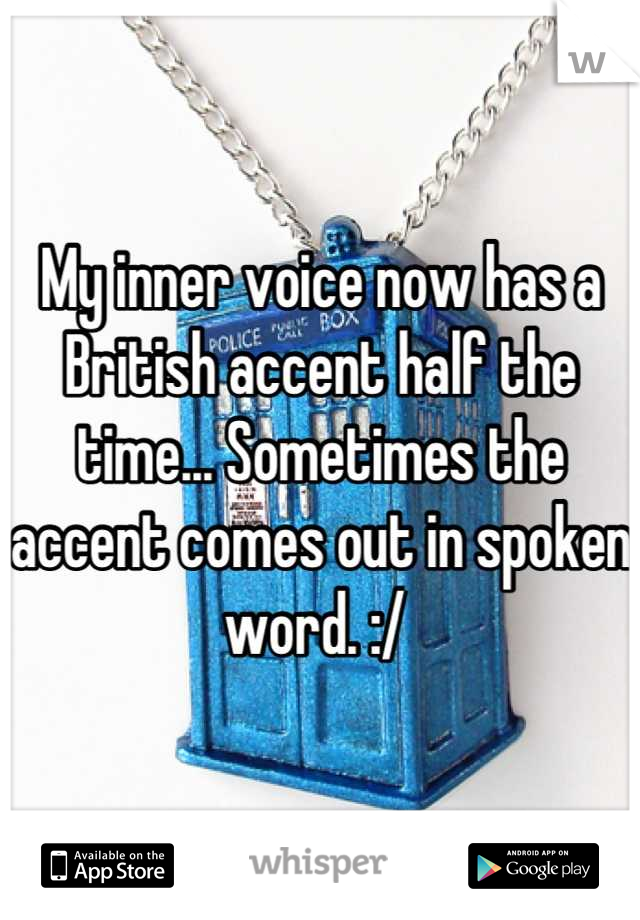 My inner voice now has a British accent half the time... Sometimes the accent comes out in spoken word. :/