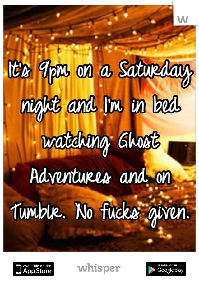 It's 9pm on a Saturday night and I'm in bed watching Ghost Adventures and on Tumblr. No fucks given.