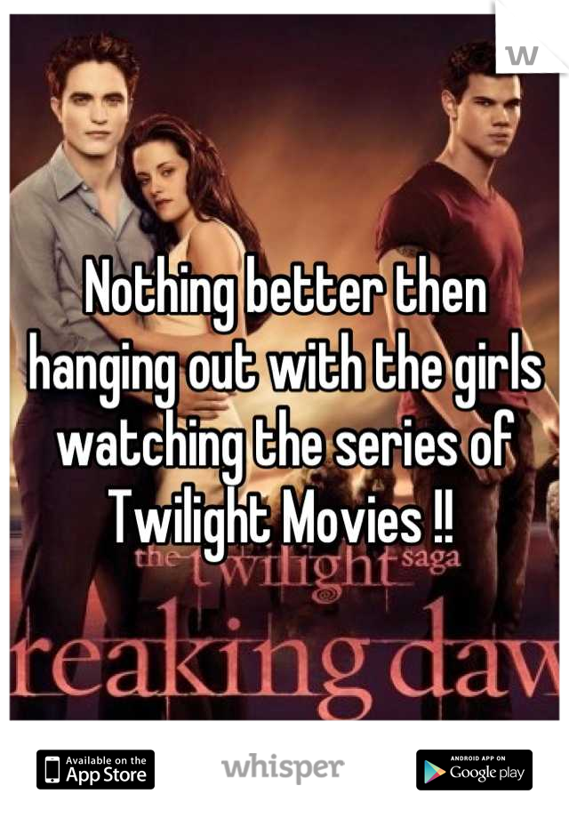 Nothing better then hanging out with the girls watching the series of Twilight Movies !!