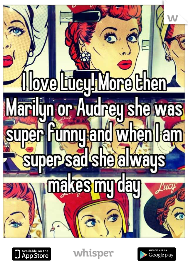 I love Lucy! More then Marilyn or Audrey she was super funny and when I am super sad she always makes my day