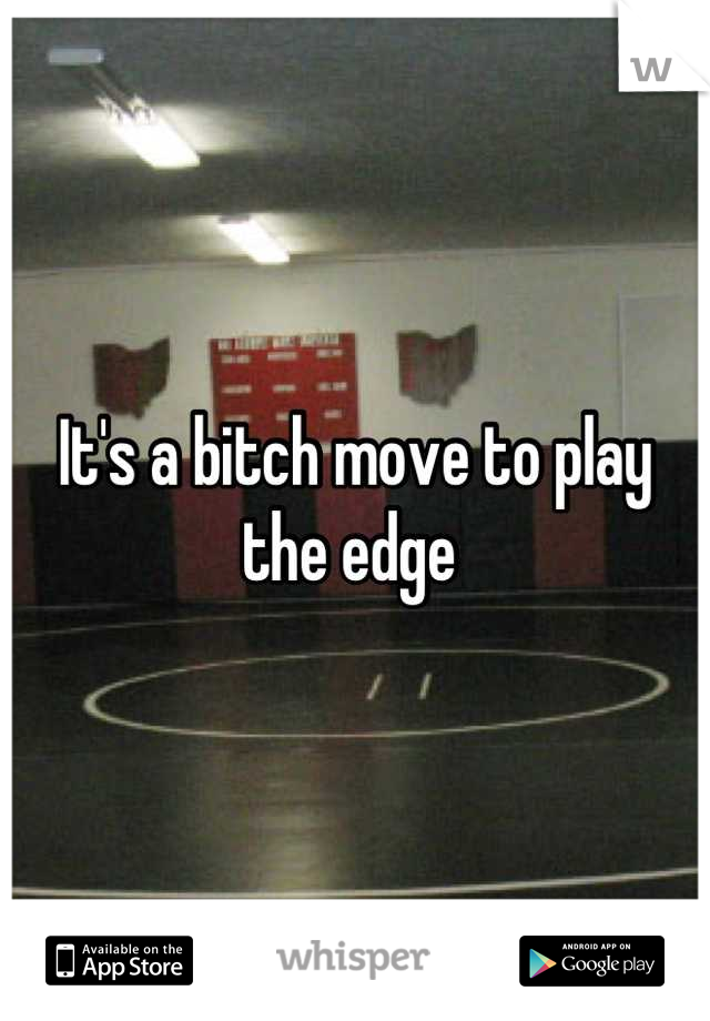 It's a bitch move to play the edge