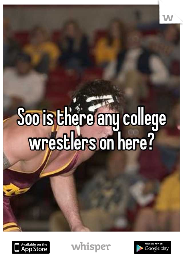 Soo is there any college wrestlers on here?