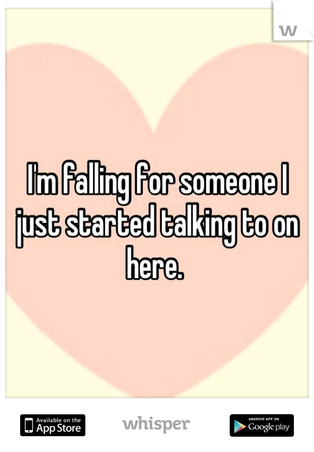 I'm falling for someone I just started talking to on here.