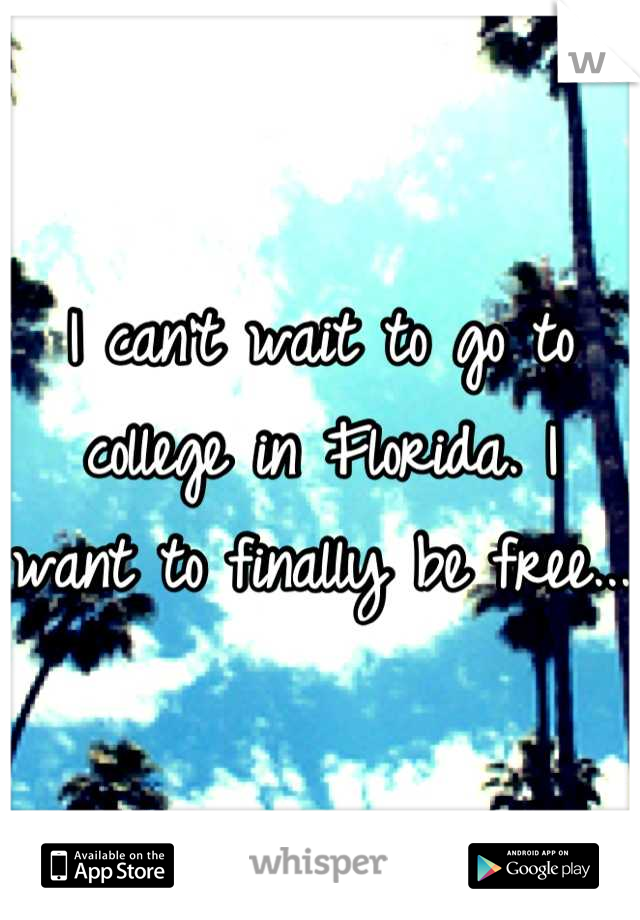 I can't wait to go to college in Florida. I want to finally be free...