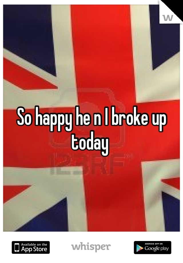 So happy he n I broke up today