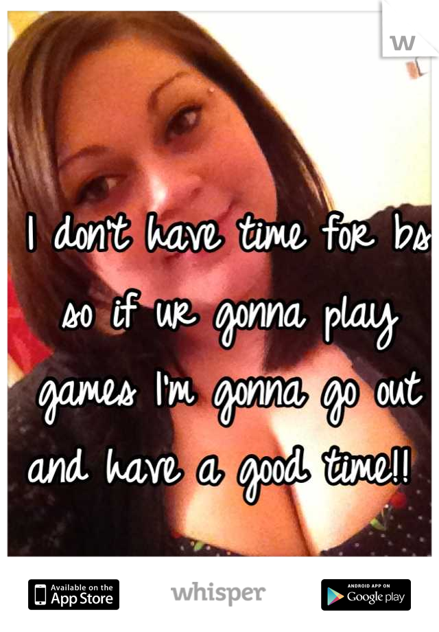 I don't have time for bs so if ur gonna play games I'm gonna go out and have a good time!!