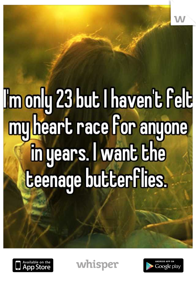 I'm only 23 but I haven't felt my heart race for anyone in years. I want the teenage butterflies.