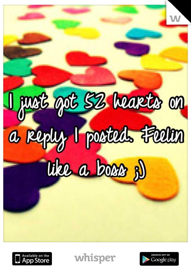 I just got 52 hearts on a reply I posted. Feelin like a boss ;)