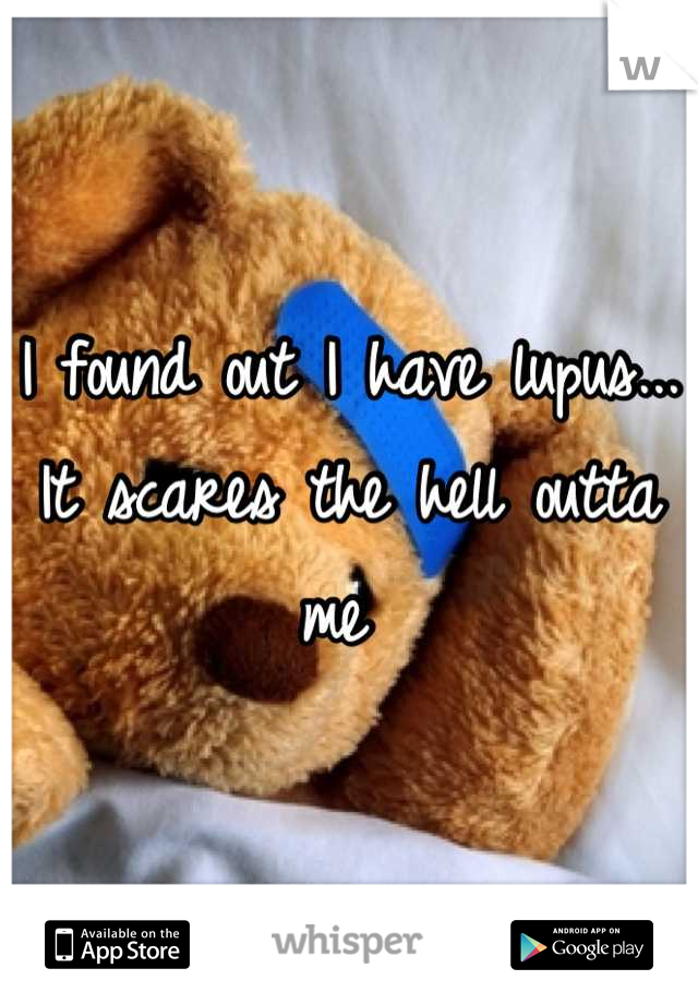 I found out I have lupus... It scares the hell outta me