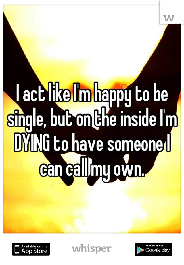 I act like I'm happy to be single, but on the inside I'm DYING to have someone I can call my own.