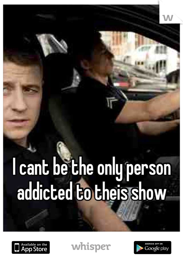 I cant be the only person addicted to theis show
