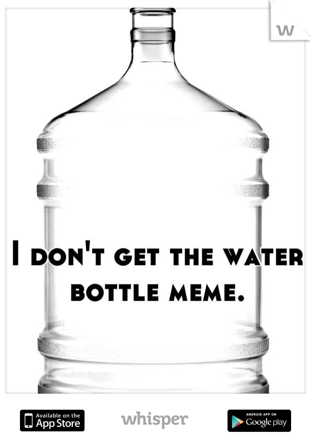 I don't get the water bottle meme.