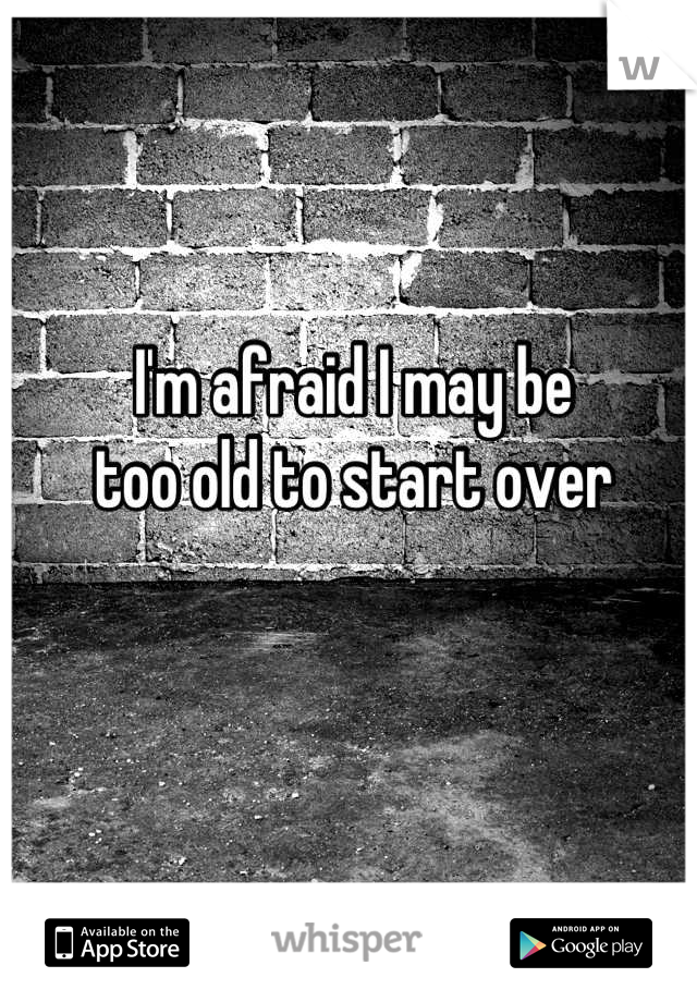 I'm afraid I may be too old to start over
