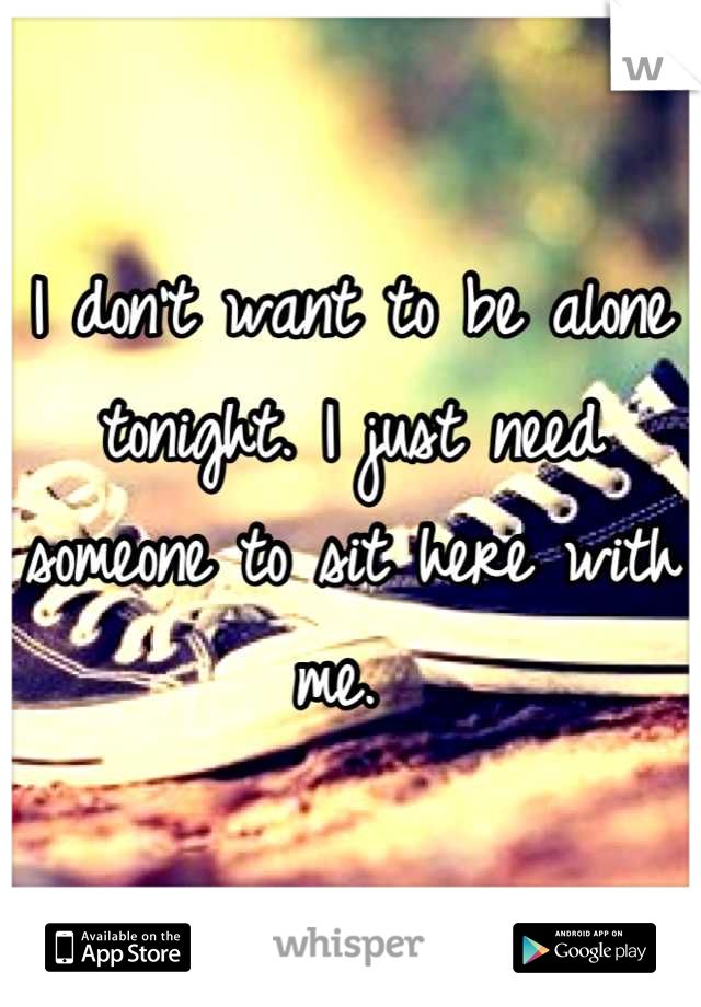 I don't want to be alone tonight. I just need someone to sit here with me.