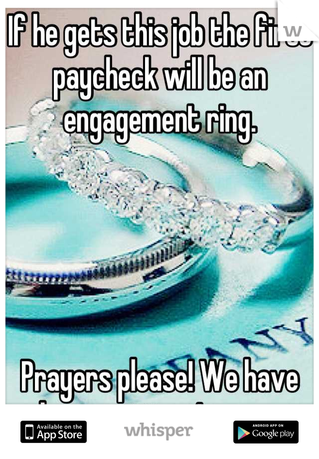 If he gets this job the first paycheck will be an engagement ring.       Prayers please! We have been waiting 4 years.