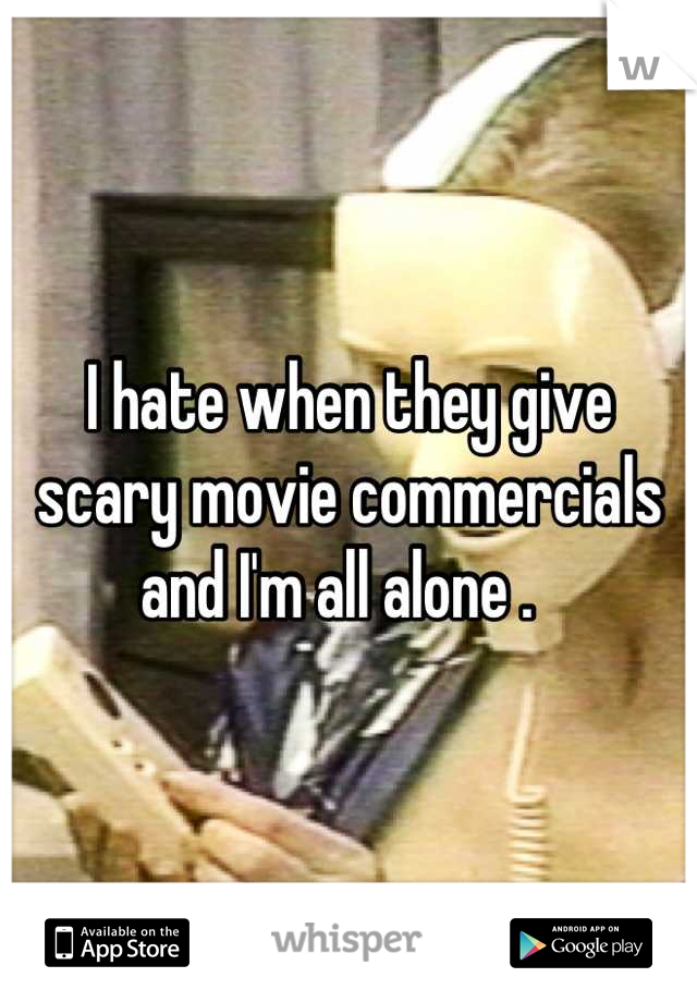 I hate when they give scary movie commercials and I'm all alone .