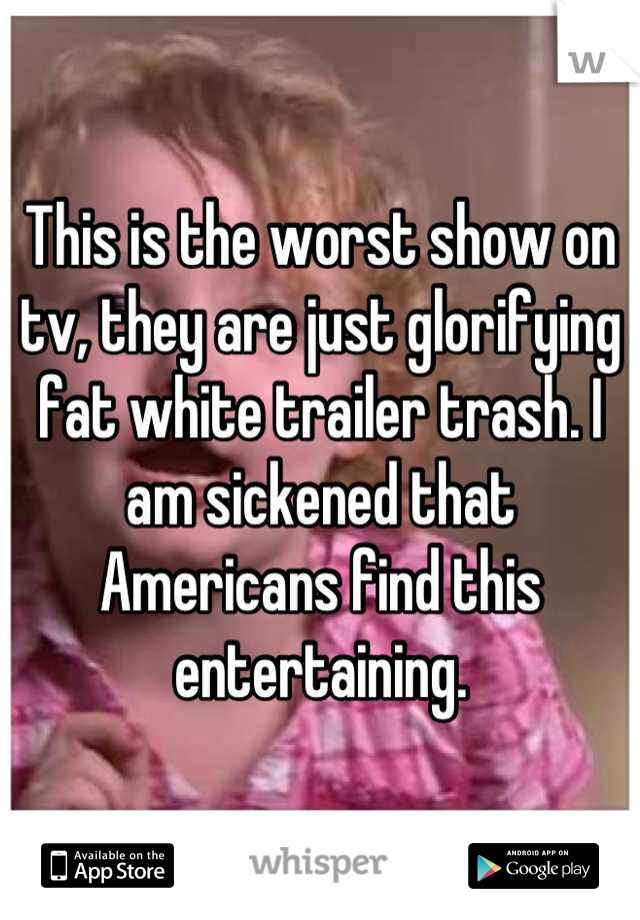 This is the worst show on tv, they are just glorifying fat white trailer trash. I am sickened that Americans find this entertaining.