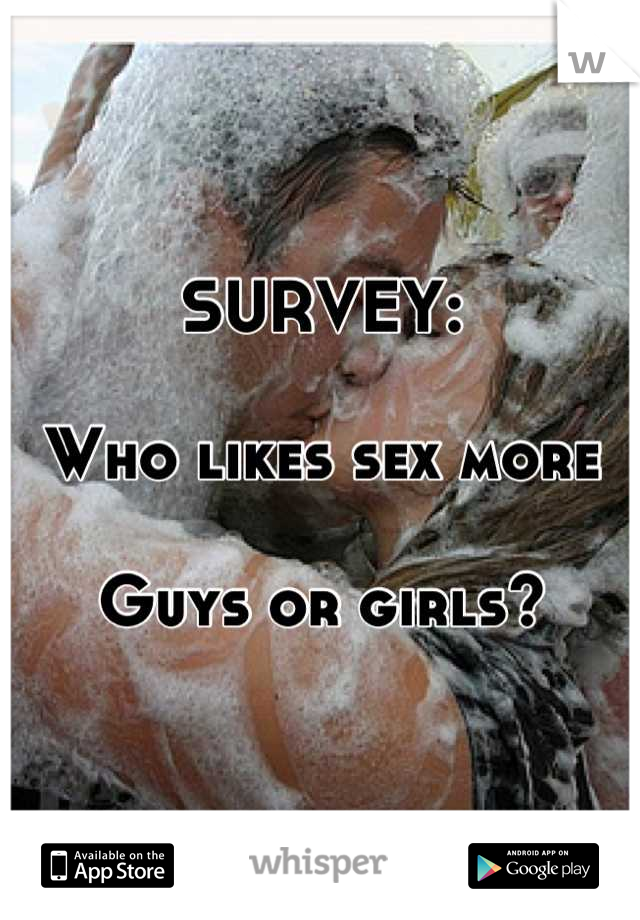 SURVEY:  Who likes sex more  Guys or girls?
