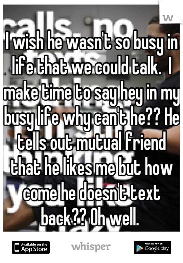 I wish he wasn't so busy in life that we could talk.  I make time to say hey in my busy life why can't he?? He tells out mutual friend that he likes me but how come he doesn't text back?? Oh well.