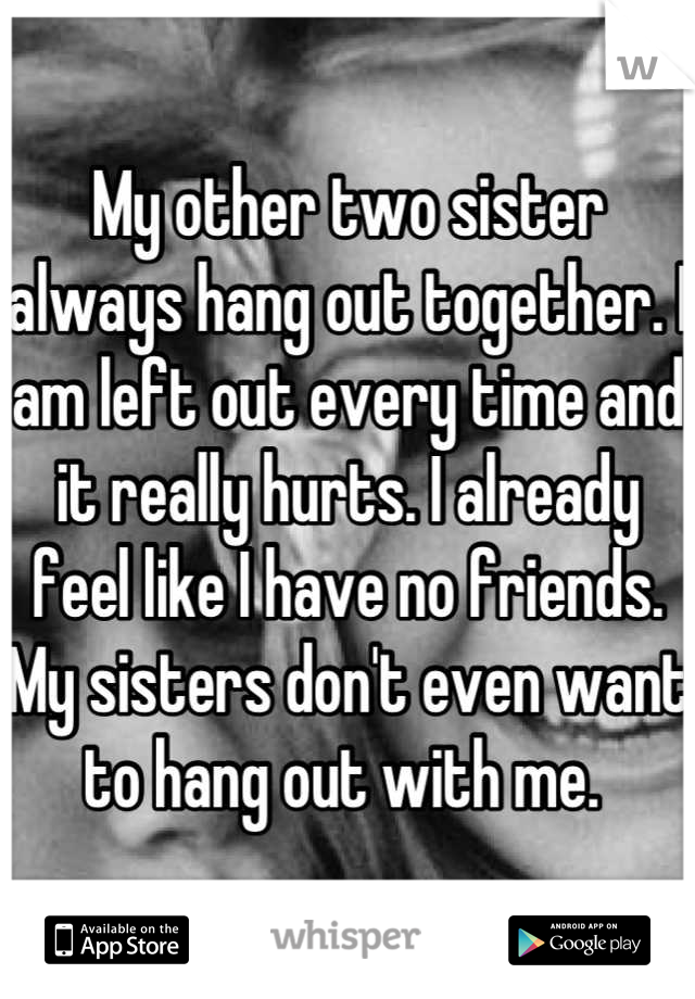 My other two sister always hang out together. I am left out every time and it really hurts. I already feel like I have no friends. My sisters don't even want to hang out with me.