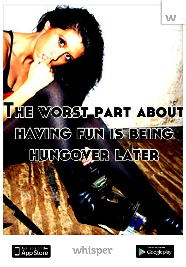 The worst part about having fun is being hungover later