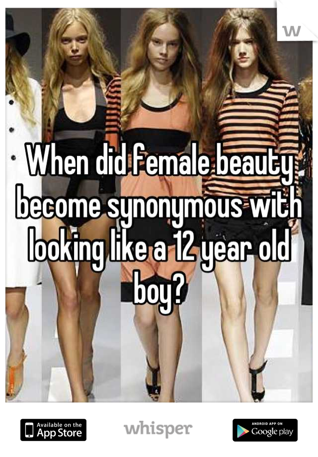 When did female beauty become synonymous with looking like a 12 year old boy?