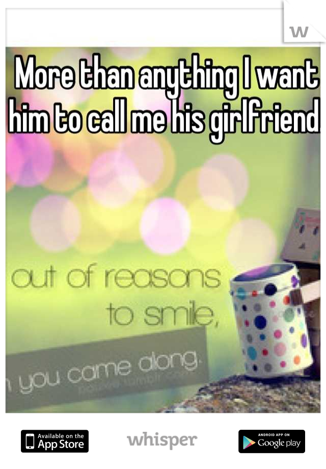 More than anything I want him to call me his girlfriend.