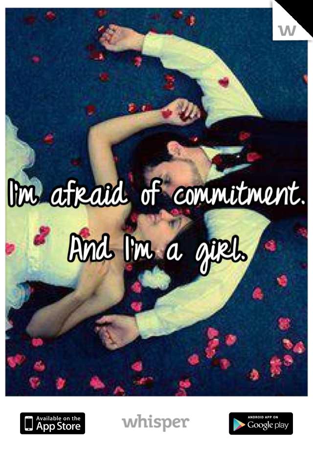 I'm afraid of commitment. And I'm a girl.