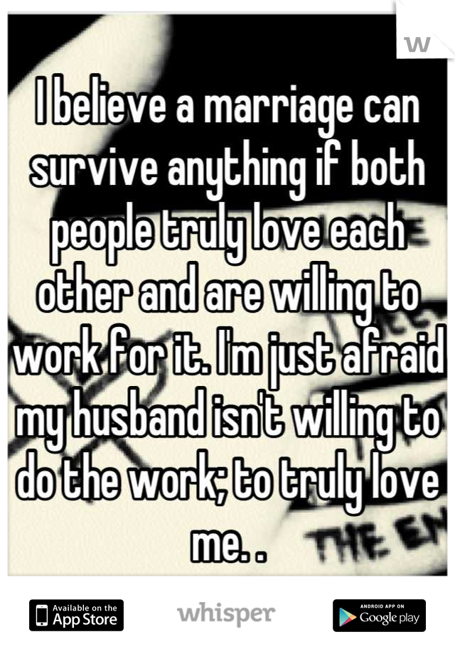 I believe a marriage can survive anything if both people truly love each other and are willing to work for it. I'm just afraid my husband isn't willing to do the work; to truly love me. .